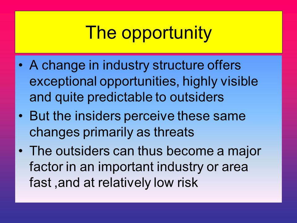 The opportunity A change in industry structure offers exceptional opportunities, highly visible and quite predictable to outsiders But the insiders perceive these same changes primarily as threats The outsiders can thus become a major factor in an important industry or area fast,and at relatively low risk