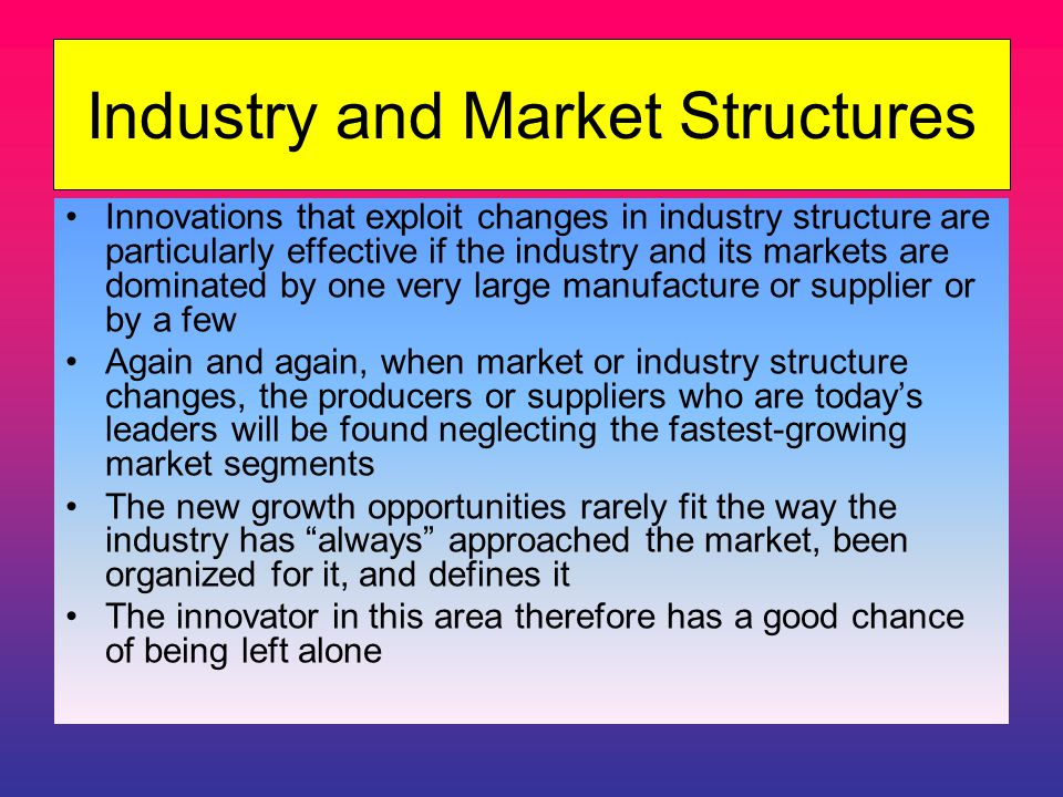 Industry and Market Structures Innovations that exploit changes in industry structure are particularly effective if the industry and its markets are dominated by one very large manufacture or supplier or by a few Again and again, when market or industry structure changes, the producers or suppliers who are today's leaders will be found neglecting the fastest-growing market segments The new growth opportunities rarely fit the way the industry has always approached the market, been organized for it, and defines it The innovator in this area therefore has a good chance of being left alone