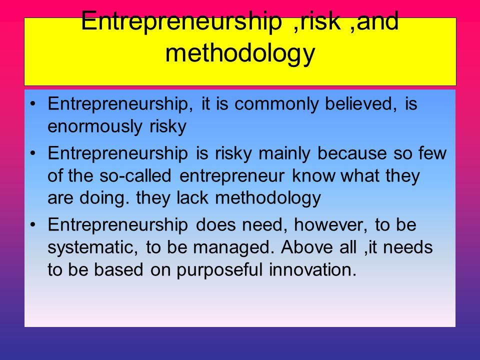 Entrepreneurship,risk,and methodology Entrepreneurship, it is commonly believed, is enormously risky Entrepreneurship is risky mainly because so few of the so-called entrepreneur know what they are doing.
