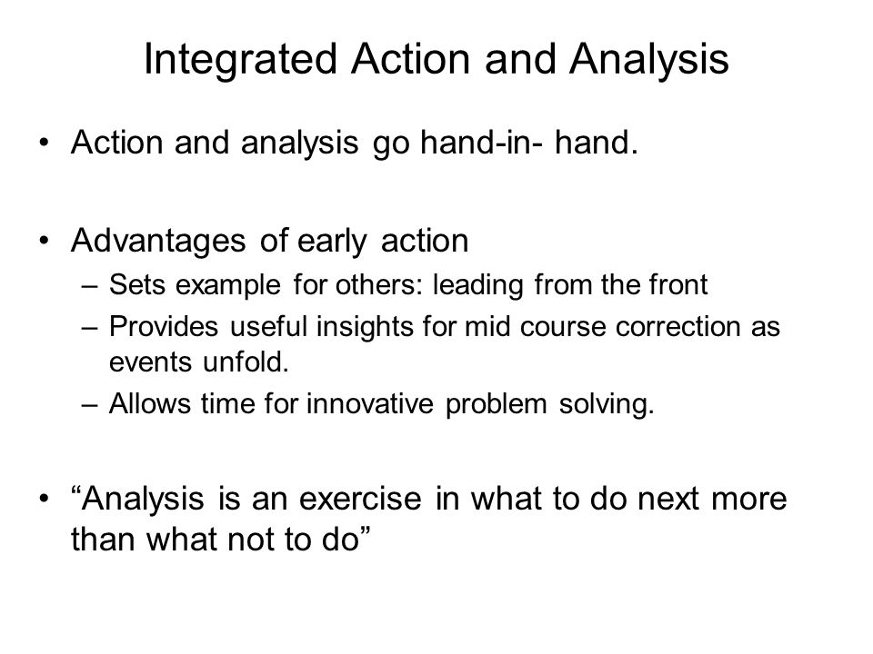 Integrated Action and Analysis Action and analysis go hand-in- hand. Advantages of early action –Sets example for others: leading from the front –Prov