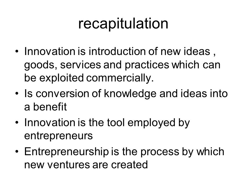 recapitulation Innovation is introduction of new ideas, goods, services and practices which can be exploited commercially. Is conversion of knowledge