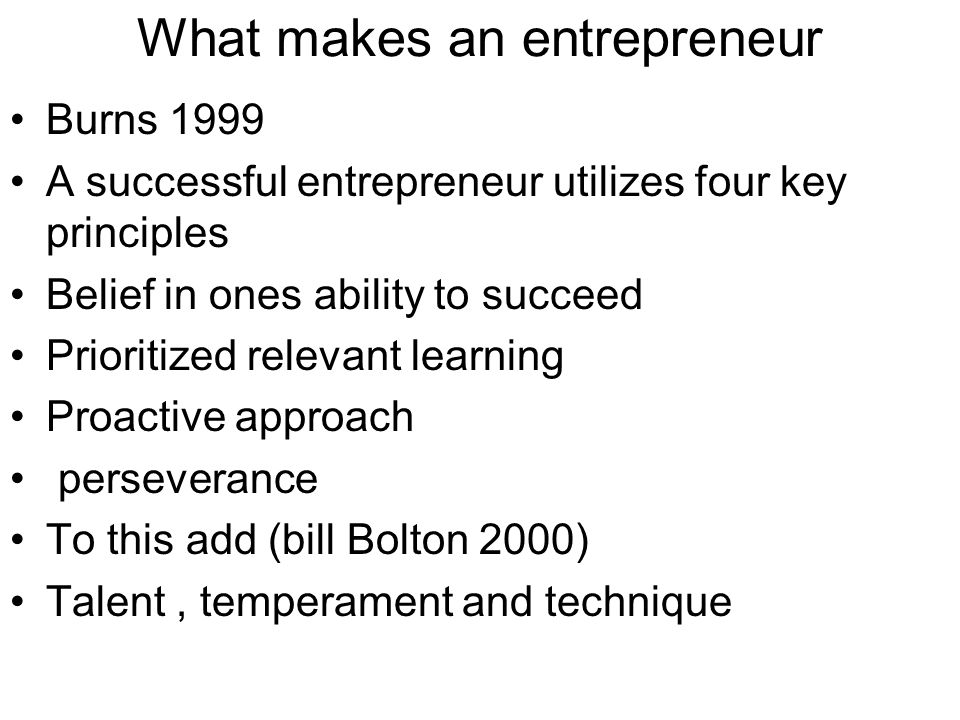 What makes an entrepreneur Burns 1999 A successful entrepreneur utilizes four key principles Belief in ones ability to succeed Prioritized relevant le