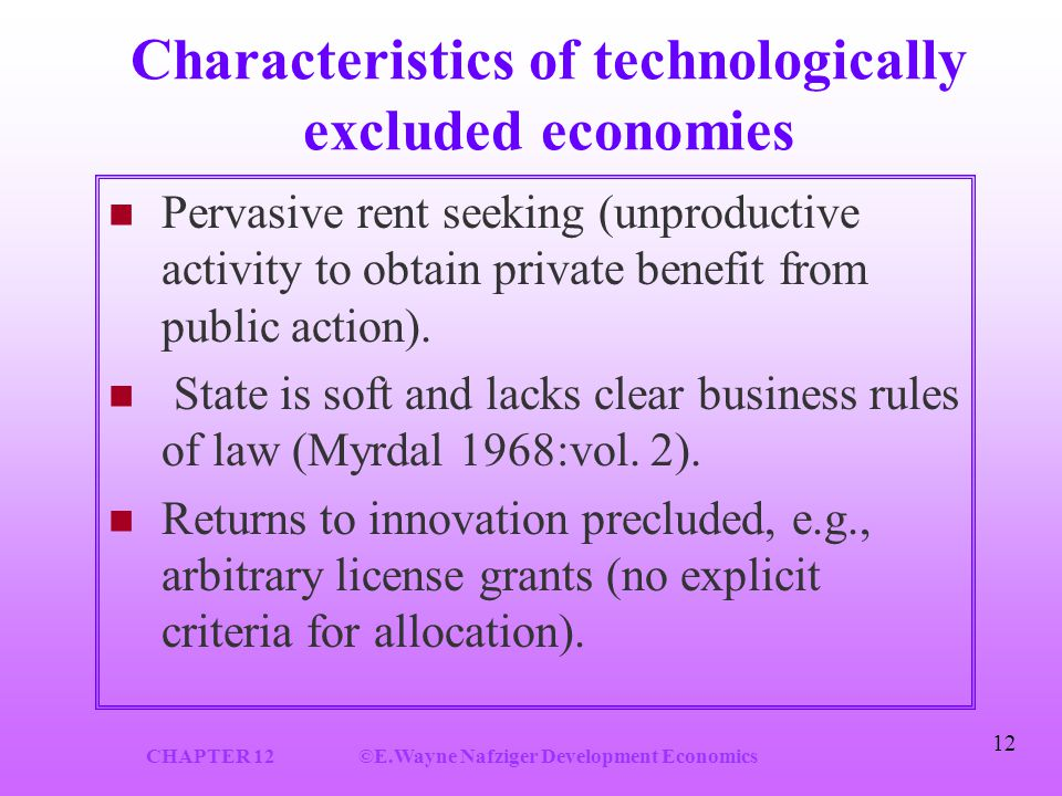 CHAPTER 12©E.Wayne Nafziger Development Economics 12 Characteristics of technologically excluded economies Pervasive rent seeking (unproductive activity to obtain private benefit from public action).