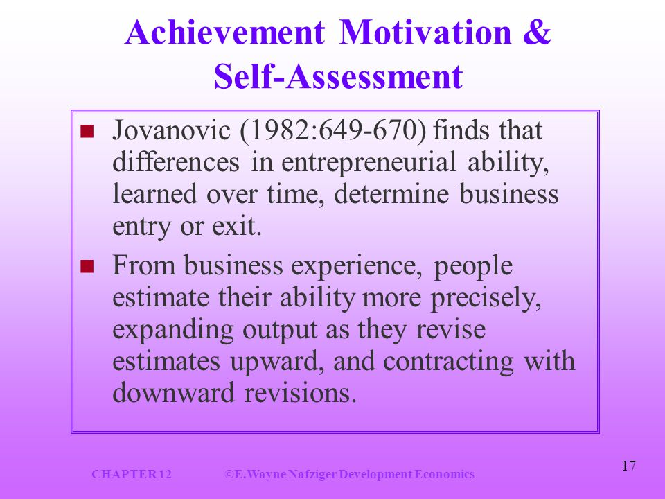 CHAPTER 12©E.Wayne Nafziger Development Economics 17 Achievement Motivation & Self-Assessment Jovanovic (1982:649-670) finds that differences in entrepreneurial ability, learned over time, determine business entry or exit.