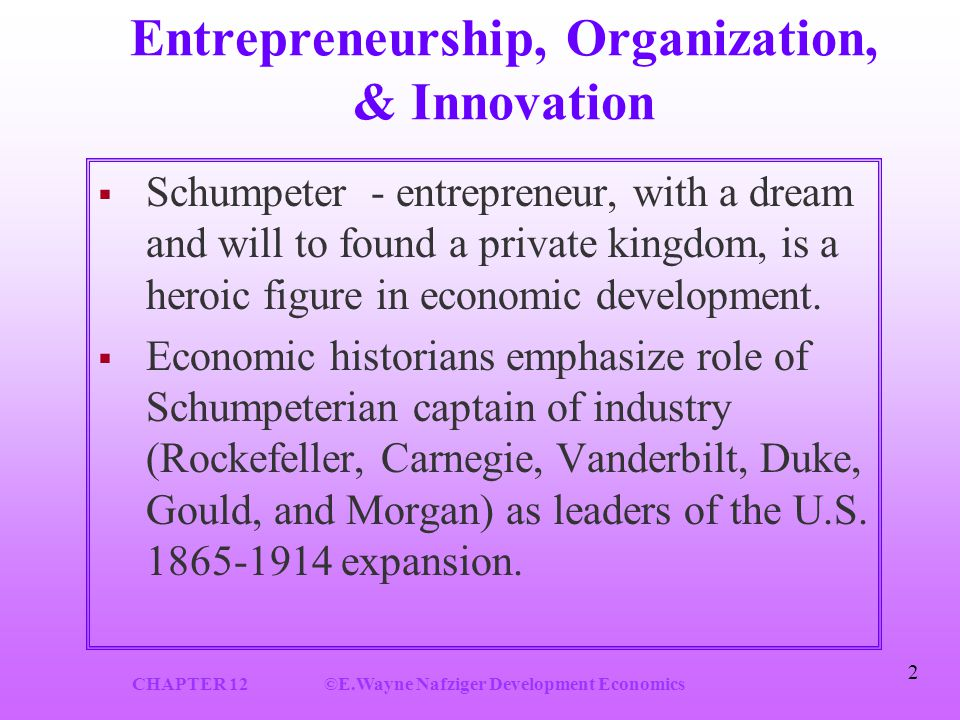CHAPTER 12©E.Wayne Nafziger Development Economics 2 Entrepreneurship, Organization, & Innovation  Schumpeter - entrepreneur, with a dream and will to found a private kingdom, is a heroic figure in economic development.