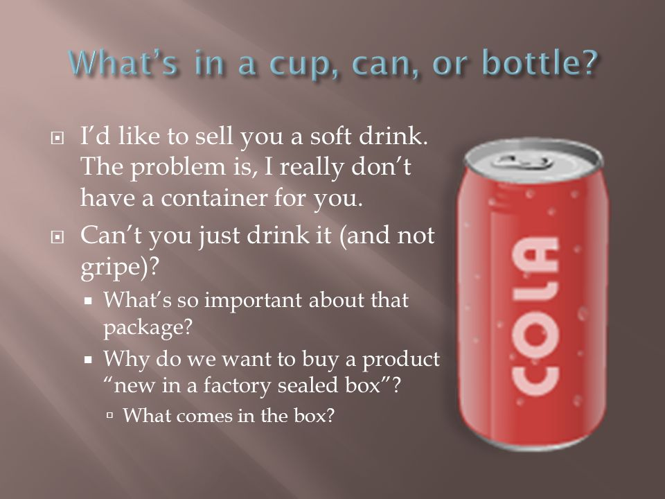  I'd like to sell you a soft drink. The problem is, I really don't have a container for you.
