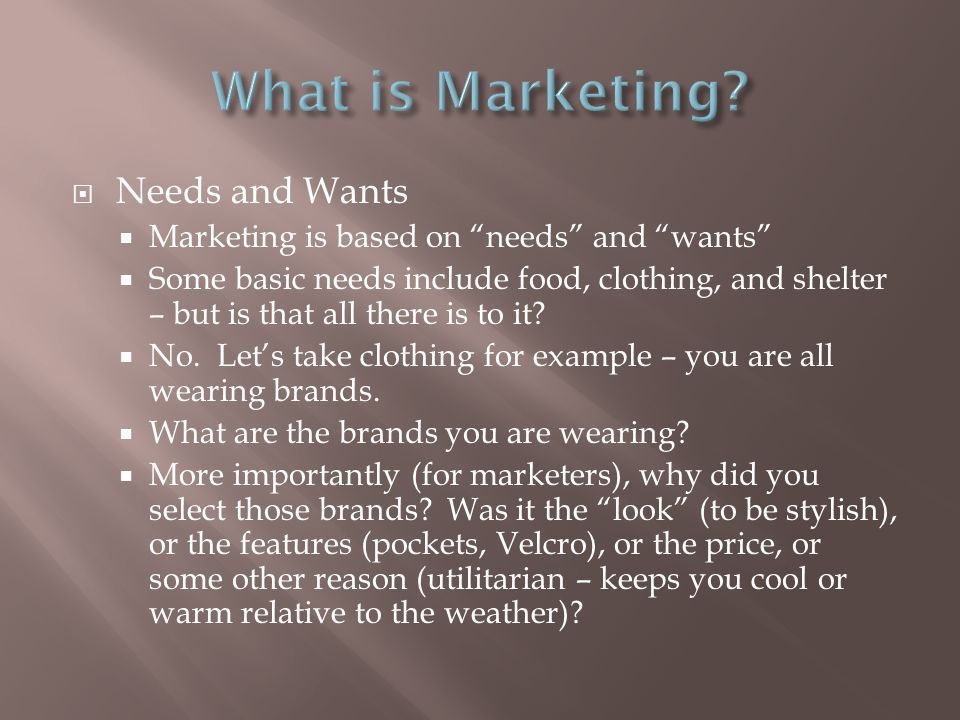 Needs and Wants  Marketing is based on needs and wants  Some basic needs include food, clothing, and shelter – but is that all there is to it.