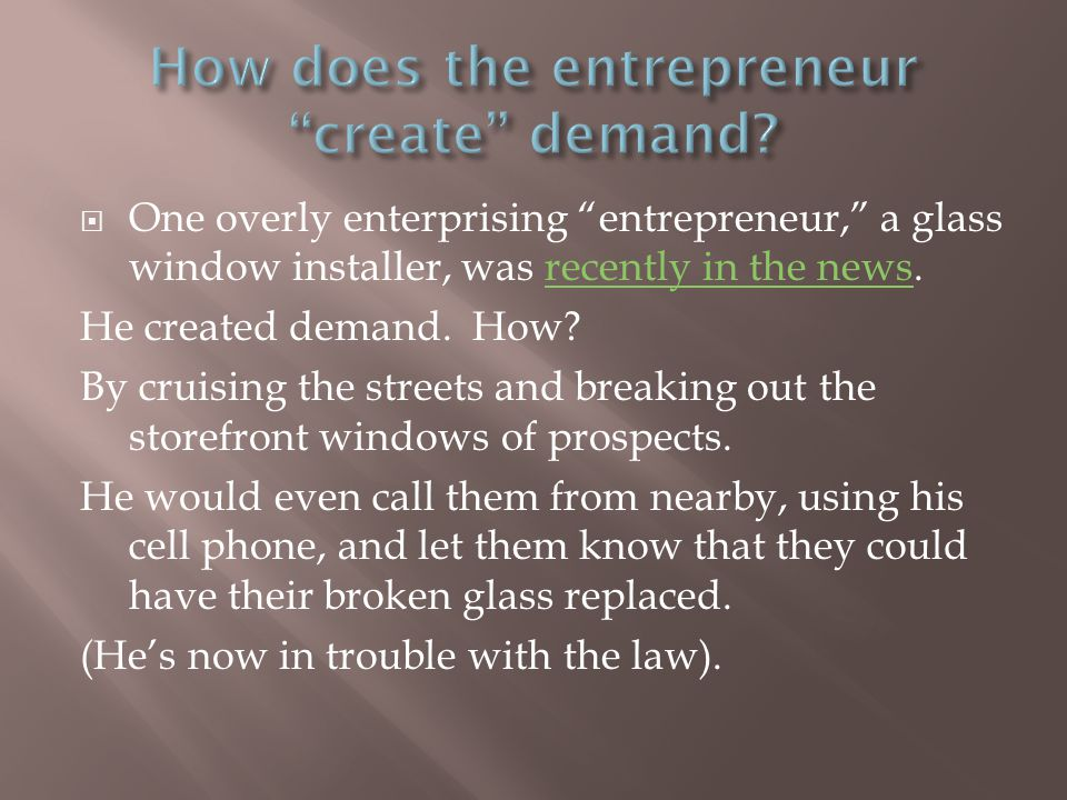  One overly enterprising entrepreneur, a glass window installer, was recently in the news.recently in the news He created demand.
