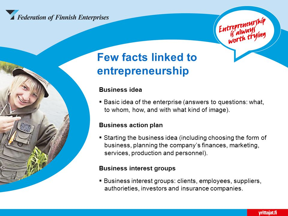 Few facts linked to entrepreneurship Business idea  Basic idea of the enterprise (answers to questions: what, to whom, how, and with what kind of image).