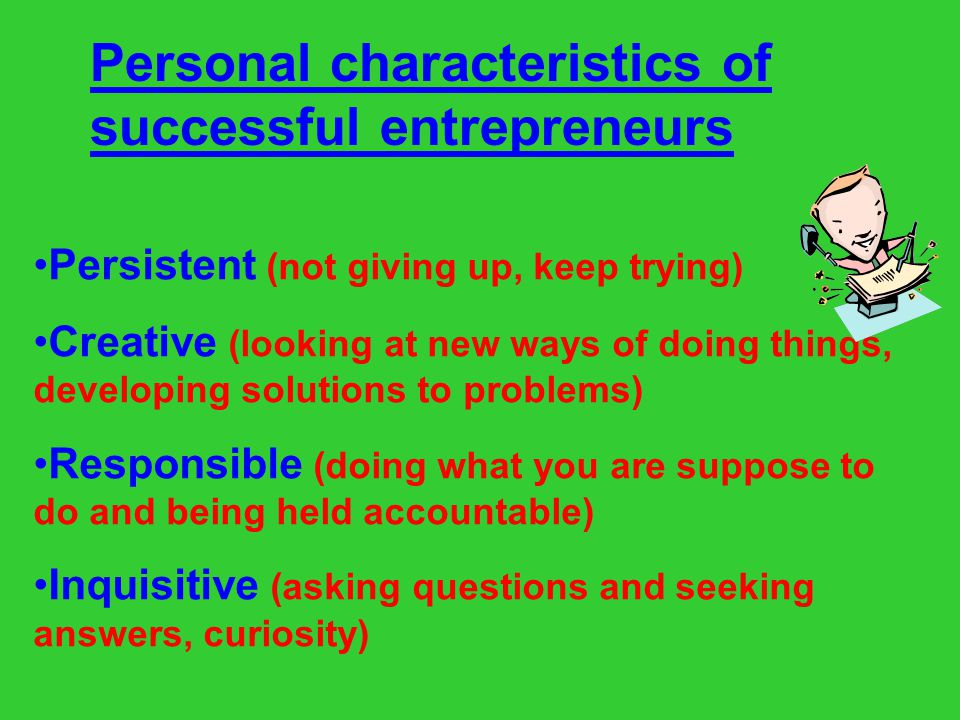 Personal characteristics of successful entrepreneurs Goal-oriented (focused on developing a plan and achieving your goals) Independent (able to work or act alone, doing things without supervision) Self-confident (belief in yourself and your abilities) Risk taker (not afraid to do new things and take risks)