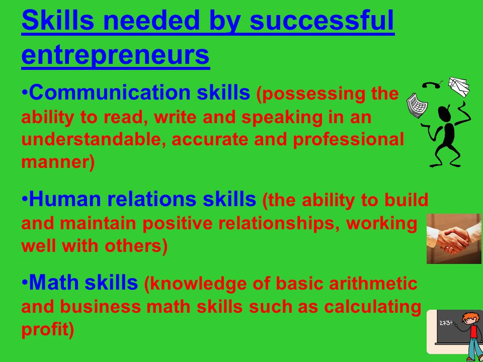 Skills needed by successful entrepreneurs Problem-solving and Decision-making skills (the ability to assess situation and make good decisions ) Technical skills (knowledge of computers and how to use them productively) Basic business skills (knowledge and understanding of the economy and business functions such as marketing and management)