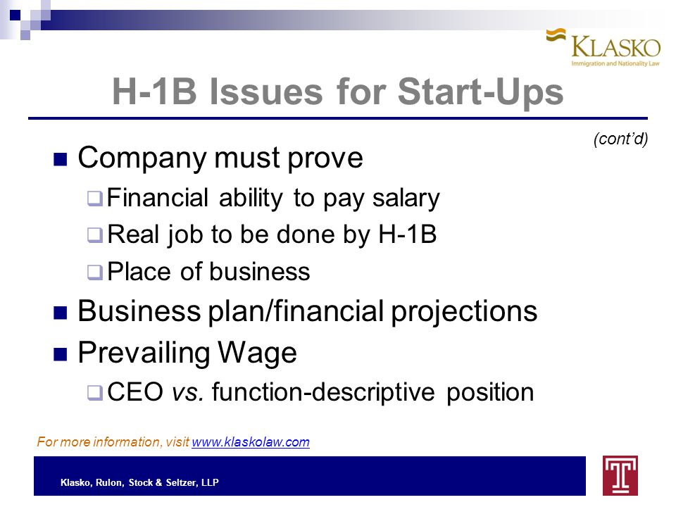 Klasko, Rulon, Stock & Seltzer, LLP H-1B Issues for Start-Ups For more information, visit www.klaskolaw.com Company must prove  Financial ability to pay salary  Real job to be done by H-1B  Place of business Business plan/financial projections Prevailing Wage  CEO vs.