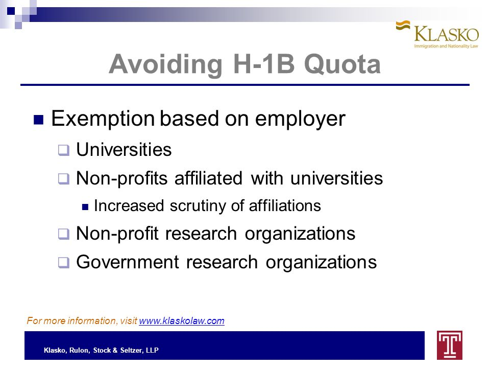 Klasko, Rulon, Stock & Seltzer, LLP Avoiding H-1B Quota Exemption based on employer  Universities  Non-profits affiliated with universities Increased scrutiny of affiliations  Non-profit research organizations  Government research organizations For more information, visit www.klaskolaw.com