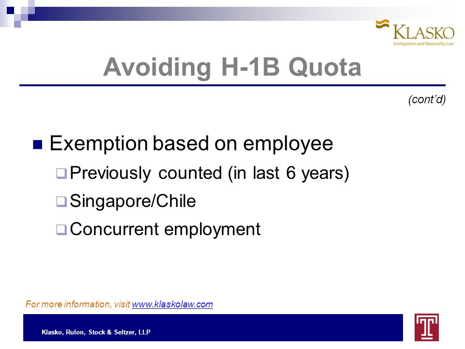 Klasko, Rulon, Stock & Seltzer, LLP Avoiding H-1B Quota Exemption based on employee  Previously counted (in last 6 years)  Singapore/Chile  Concurrent employment (cont'd) For more information, visit www.klaskolaw.com