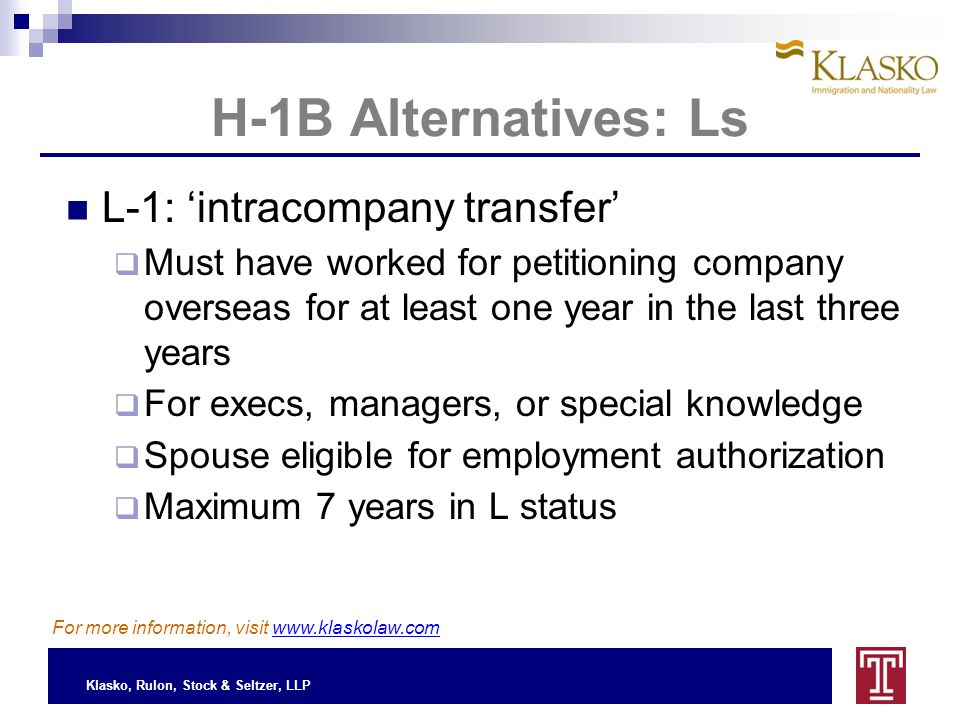 Klasko, Rulon, Stock & Seltzer, LLP H-1B Alternatives: Ls L-1: 'intracompany transfer'  Must have worked for petitioning company overseas for at least one year in the last three years  For execs, managers, or special knowledge  Spouse eligible for employment authorization  Maximum 7 years in L status For more information, visit www.klaskolaw.com