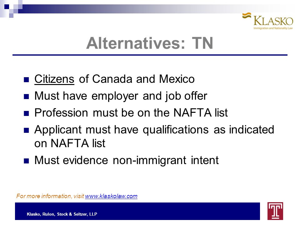 Klasko, Rulon, Stock & Seltzer, LLP Alternatives: TN Citizens of Canada and Mexico Must have employer and job offer Profession must be on the NAFTA list Applicant must have qualifications as indicated on NAFTA list Must evidence non-immigrant intent For more information, visit www.klaskolaw.com