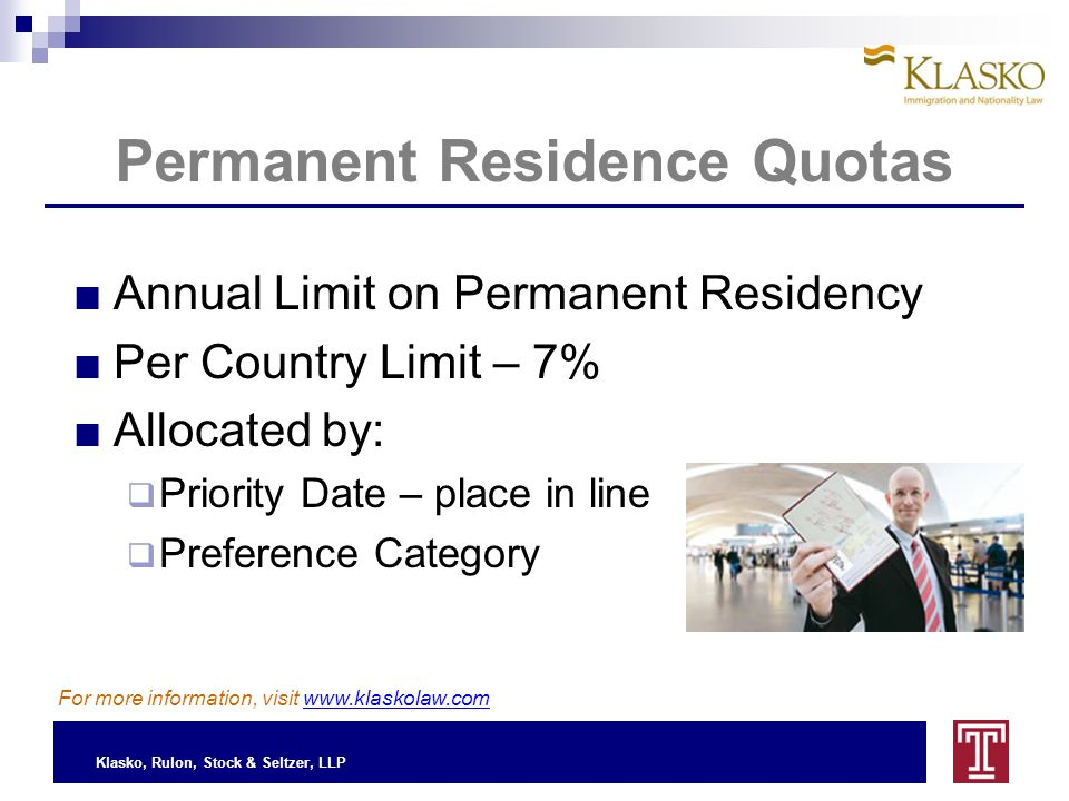 Klasko, Rulon, Stock & Seltzer, LLP Permanent Residence Quotas For more information, visit www.klaskolaw.com ■Annual Limit on Permanent Residency ■Per Country Limit – 7% ■Allocated by:  Priority Date – place in line  Preference Category