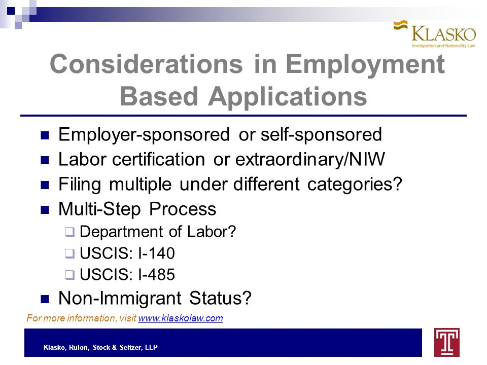 Klasko, Rulon, Stock & Seltzer, LLP Considerations in Employment Based Applications Employer-sponsored or self-sponsored Labor certification or extraordinary/NIW Filing multiple under different categories.