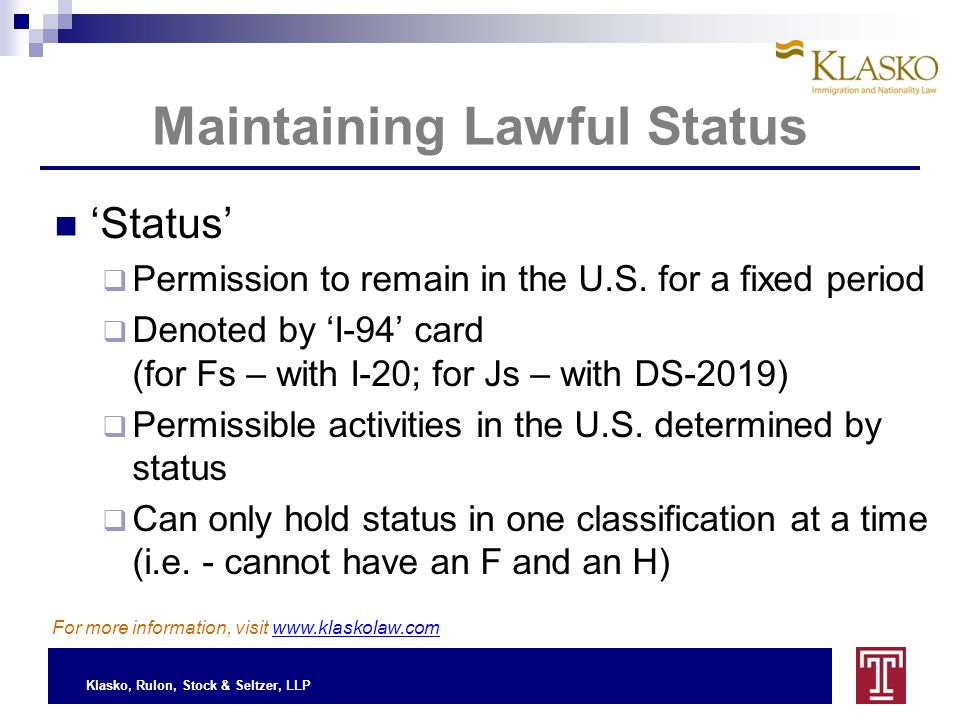 Klasko, Rulon, Stock & Seltzer, LLP Maintaining Lawful Status I-94, Arrival / Departure Record  Two ways to obtain: Port of Entry – requires visa Change or Extension of status  Governs Status Denotes classification (F, J, H, O) Denotes period of stay Surrendered upon departure, given up with status For more information, visit www.klaskolaw.com (cont'd)