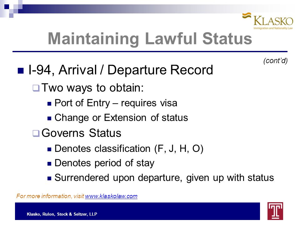 Klasko, Rulon, Stock & Seltzer, LLP Maintaining Lawful Status I-94, Arrival / Departure Record  Two ways to obtain: Port of Entry – requires visa Change or Extension of status  Governs Status Denotes classification (F, J, H, O) Denotes period of stay Surrendered upon departure, given up with status For more information, visit www.klaskolaw.com (cont'd)