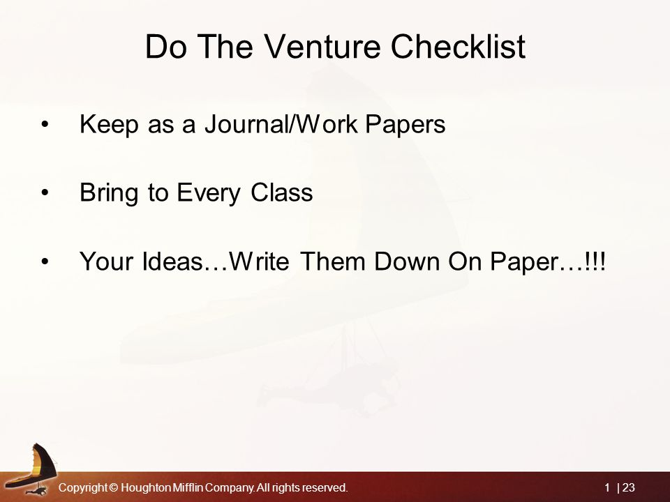 Copyright © Houghton Mifflin Company. All rights reserved.1 | 23 Do The Venture Checklist Keep as a Journal/Work Papers Bring to Every Class Your Idea