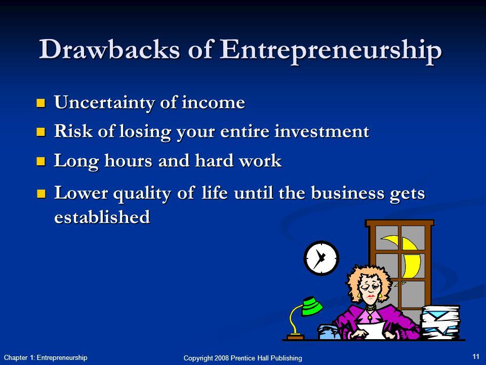 Copyright 2008 Prentice Hall Publishing 11 Chapter 1: Entrepreneurship Drawbacks of Entrepreneurship Uncertainty of income Uncertainty of income Risk