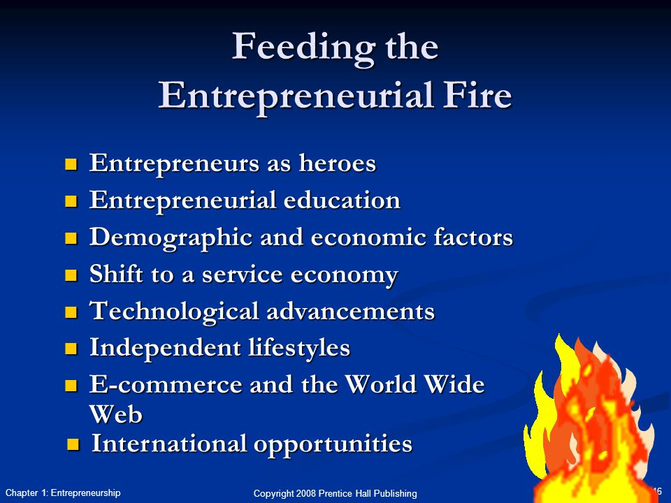 Copyright 2008 Prentice Hall Publishing 16 Chapter 1: Entrepreneurship Feeding the Entrepreneurial Fire Entrepreneurs as heroes Entrepreneurs as heroes Entrepreneurial education Entrepreneurial education Demographic and economic factors Demographic and economic factors Shift to a service economy Shift to a service economy Technological advancements Technological advancements Independent lifestyles Independent lifestyles E-commerce and the World Wide Web E-commerce and the World Wide Web International opportunities International opportunities