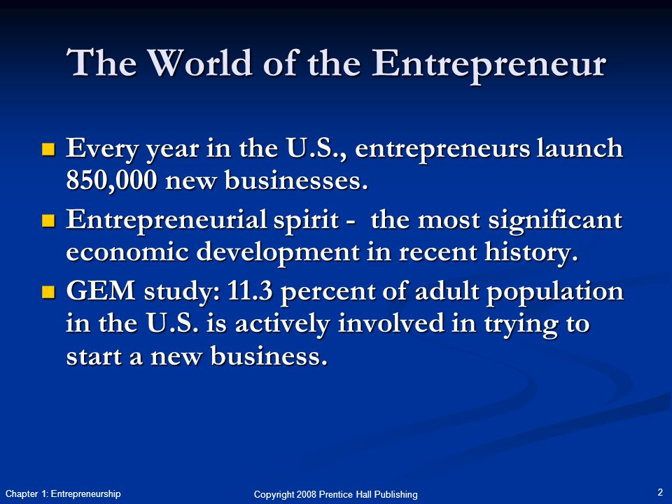 Copyright 2008 Prentice Hall Publishing 2 Chapter 1: Entrepreneurship The World of the Entrepreneur Every year in the U.S., entrepreneurs launch 850,000 new businesses.