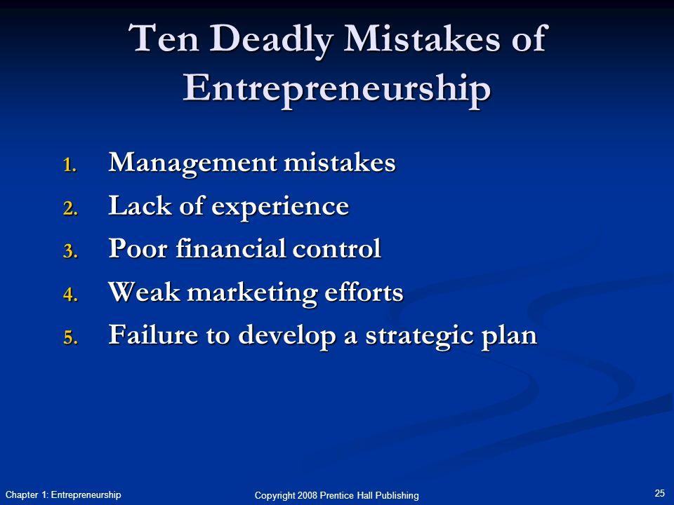 Copyright 2008 Prentice Hall Publishing 25 Chapter 1: Entrepreneurship Ten Deadly Mistakes of Entrepreneurship 1. Management mistakes 2. Lack of exper