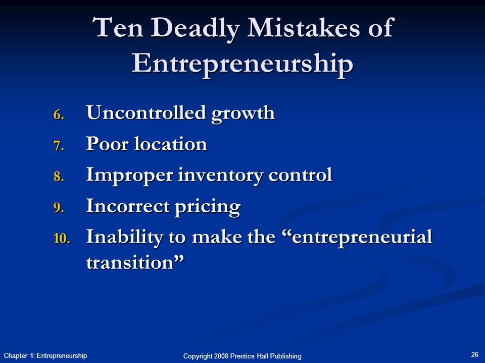 Copyright 2008 Prentice Hall Publishing 26 Chapter 1: Entrepreneurship Ten Deadly Mistakes of Entrepreneurship 6. Uncontrolled growth 7. Poor location