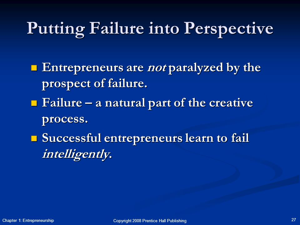 Copyright 2008 Prentice Hall Publishing 27 Chapter 1: Entrepreneurship Putting Failure into Perspective Entrepreneurs are not paralyzed by the prospect of failure.