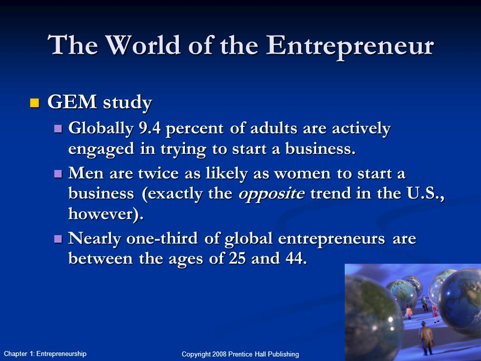 Copyright 2008 Prentice Hall Publishing 4 Chapter 1: Entrepreneurship The World of the Entrepreneur GEM study GEM study Globally 9.4 percent of adults are actively engaged in trying to start a business.
