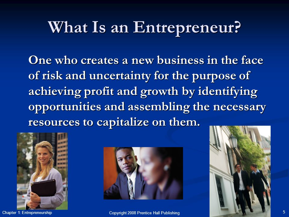 Copyright 2008 Prentice Hall Publishing 5 Chapter 1: Entrepreneurship What Is an Entrepreneur? One who creates a new business in the face of risk and