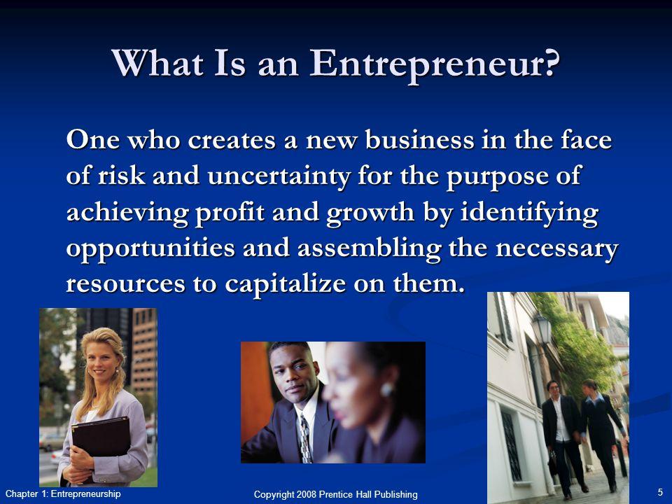 Copyright 2008 Prentice Hall Publishing 5 Chapter 1: Entrepreneurship What Is an Entrepreneur.