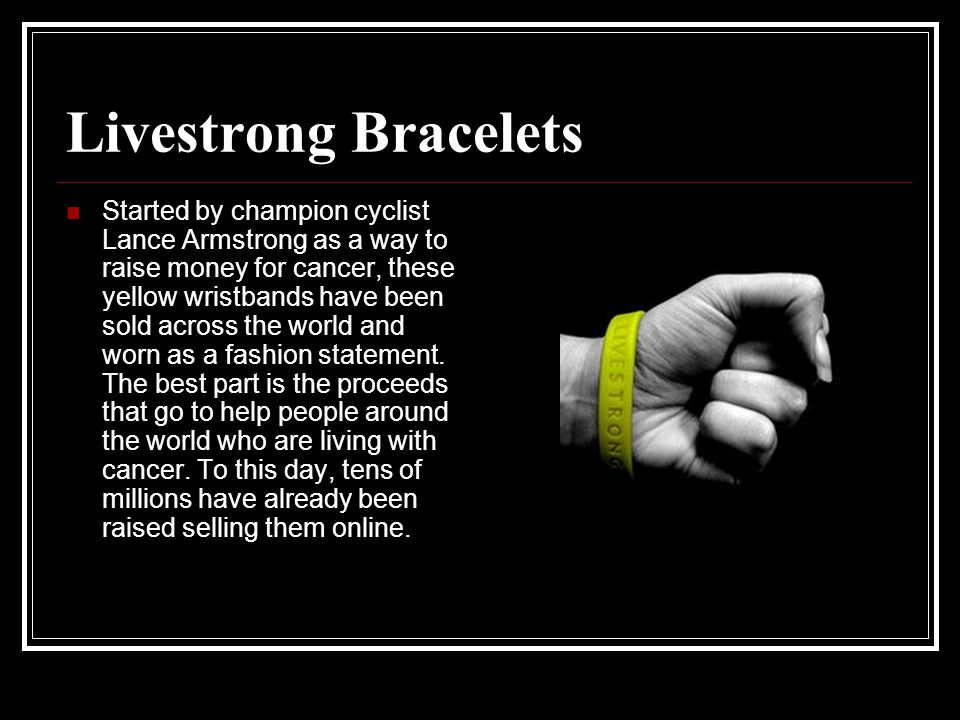 Livestrong Bracelets Started by champion cyclist Lance Armstrong as a way to raise money for cancer, these yellow wristbands have been sold across the world and worn as a fashion statement.