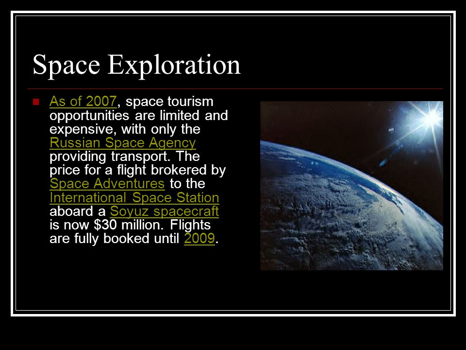 Space Exploration As of 2007, space tourism opportunities are limited and expensive, with only the Russian Space Agency providing transport.