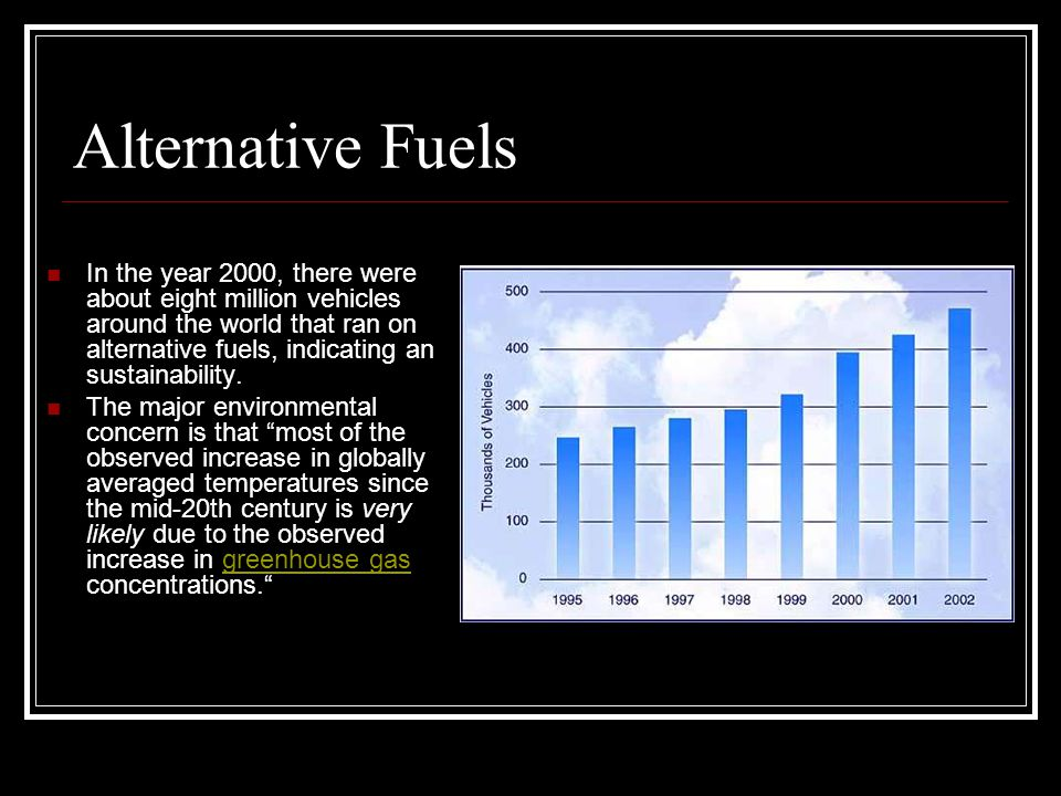 Alternative Fuels In the year 2000, there were about eight million vehicles around the world that ran on alternative fuels, indicating an sustainability.