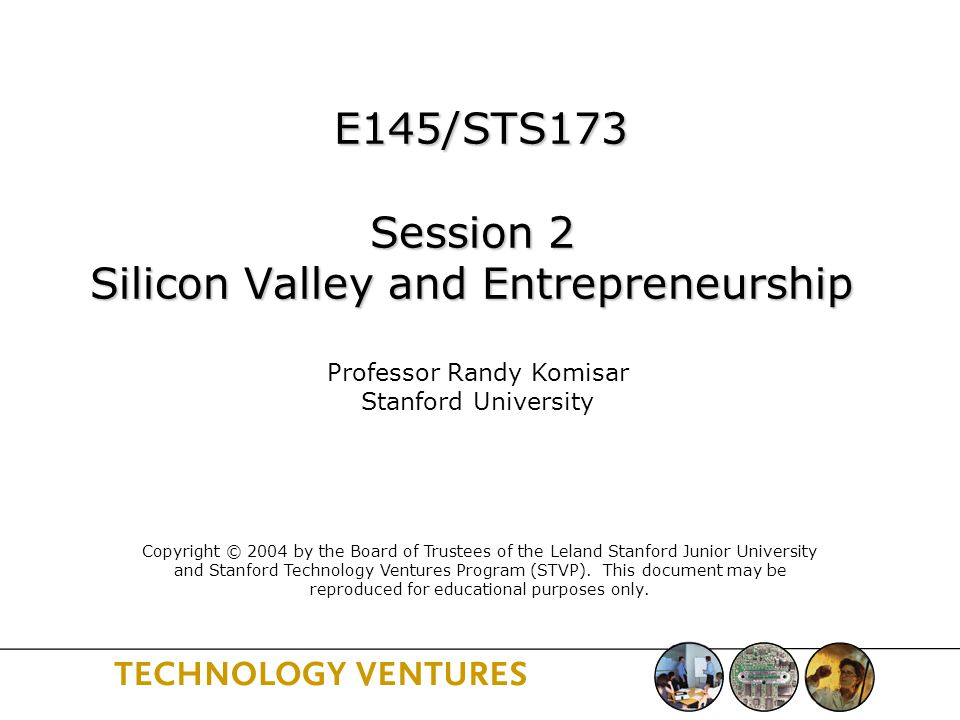 E145/STS173 Session 2 Silicon Valley and Entrepreneurship E145/STS173 Session 2 Silicon Valley and Entrepreneurship Professor Randy Komisar Stanford University Copyright © 2004 by the Board of Trustees of the Leland Stanford Junior University and Stanford Technology Ventures Program (STVP).