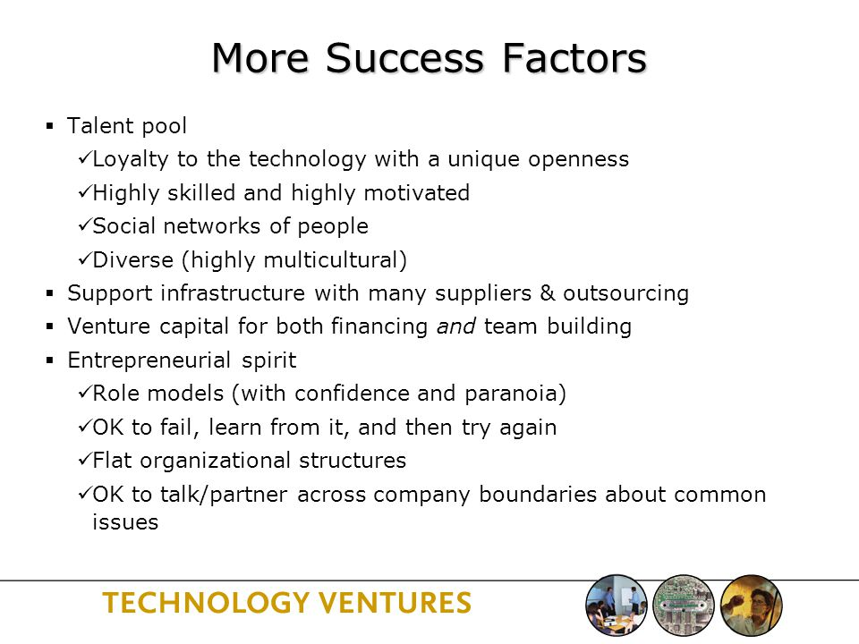 More Success Factors  Talent pool Loyalty to the technology with a unique openness Highly skilled and highly motivated Social networks of people Diverse (highly multicultural)  Support infrastructure with many suppliers & outsourcing  Venture capital for both financing and team building  Entrepreneurial spirit Role models (with confidence and paranoia) OK to fail, learn from it, and then try again Flat organizational structures OK to talk/partner across company boundaries about common issues
