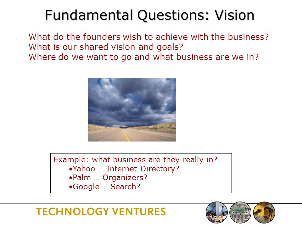 Fundamental Questions: Vision What do the founders wish to achieve with the business.