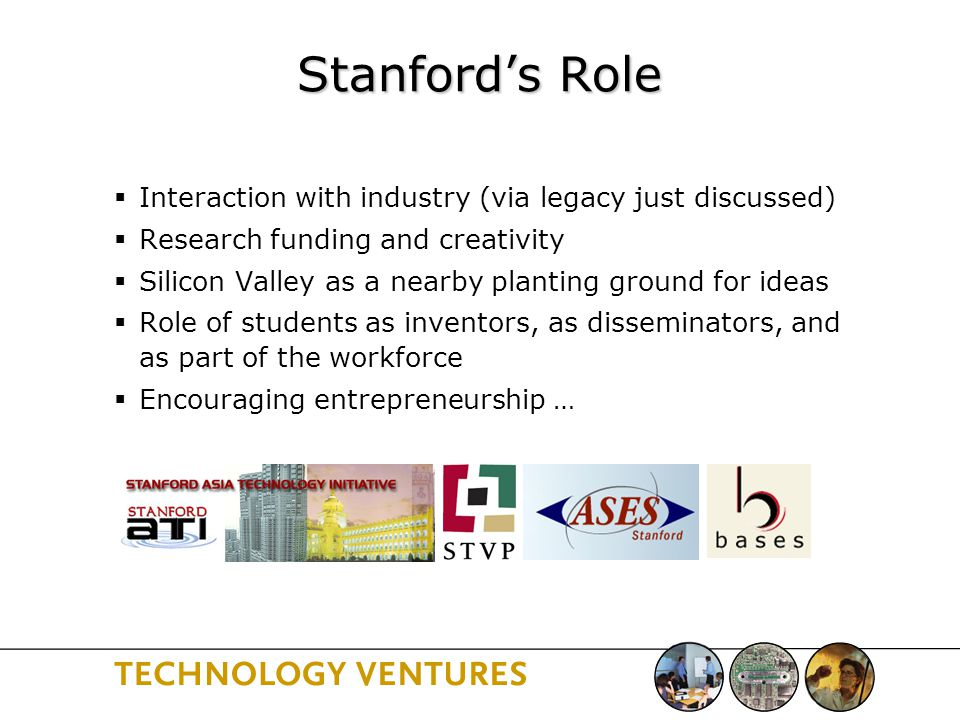 Stanford's Role  Interaction with industry (via legacy just discussed)  Research funding and creativity  Silicon Valley as a nearby planting ground for ideas  Role of students as inventors, as disseminators, and as part of the workforce  Encouraging entrepreneurship …