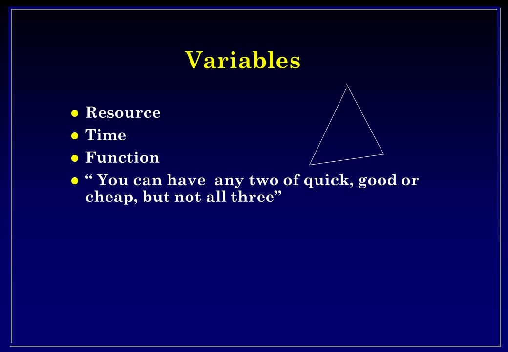 Variables l Resource l Time l Function l You can have any two of quick, good or cheap, but not all three