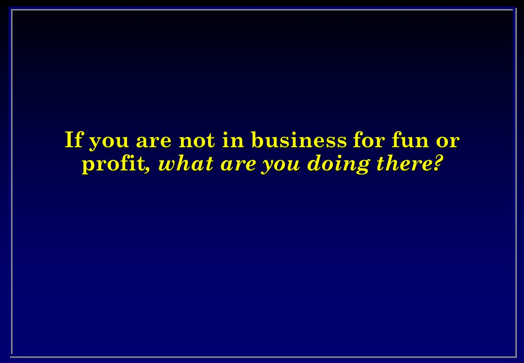 If you are not in business for fun or profit, what are you doing there