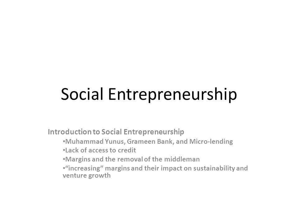 Social Entrepreneurship Introduction to Social Entrepreneurship Muhammad Yunus, Grameen Bank, and Micro-lending Lack of access to credit Margins and t
