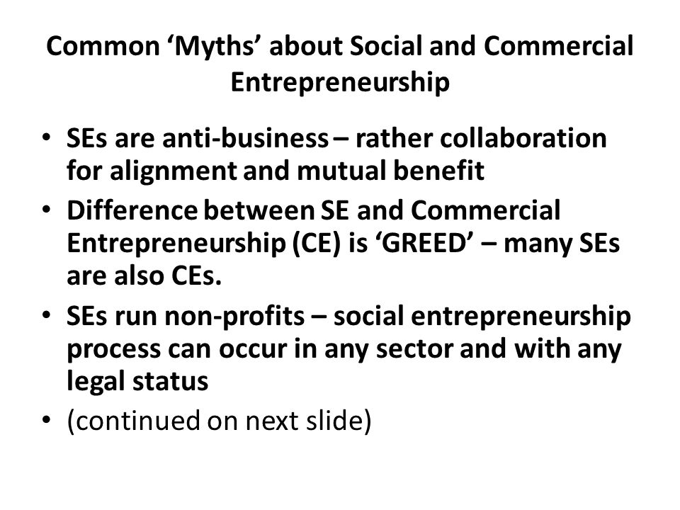 Common 'Myths' about Social and Commercial Entrepreneurship SEs are anti-business – rather collaboration for alignment and mutual benefit Difference b