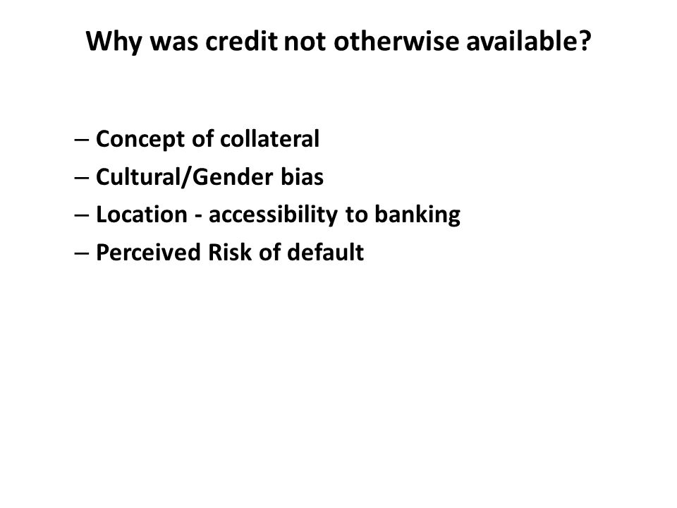Why was credit not otherwise available? – Concept of collateral – Cultural/Gender bias – Location - accessibility to banking – Perceived Risk of defau
