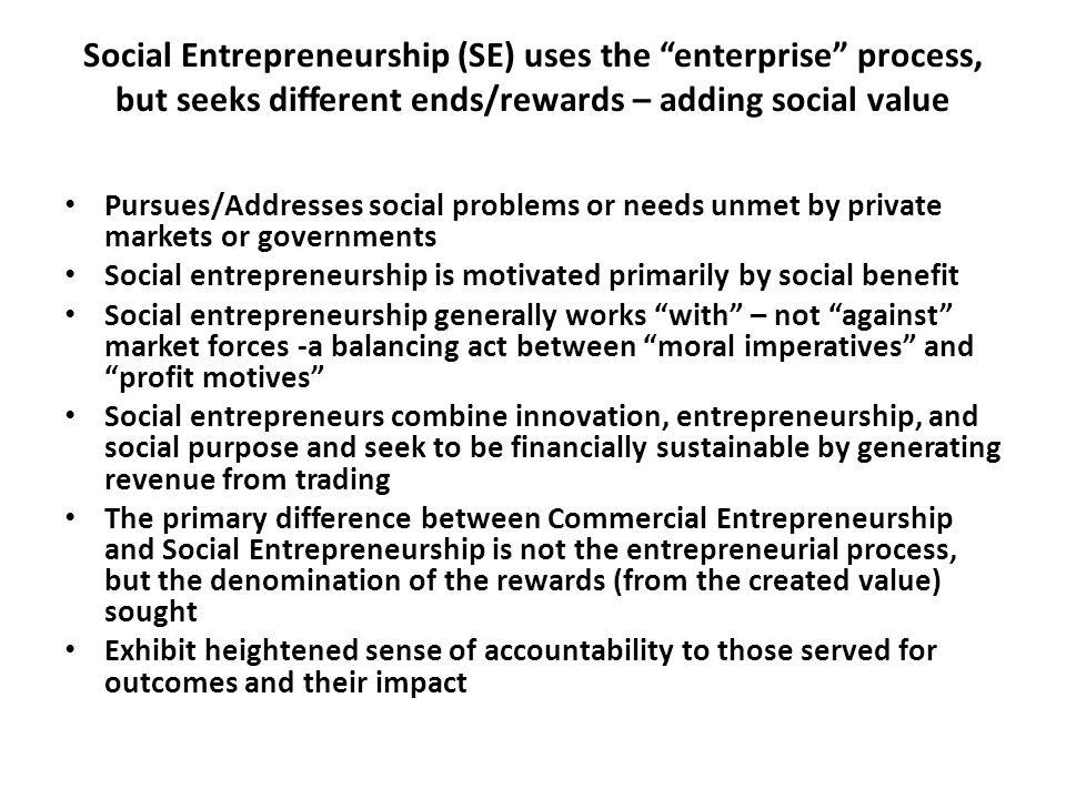 Social Entrepreneurship Mission – To create and sustain social value – – freed from profit as the reward,the SE can generate opportunities from failure – unmet social need may be in the form of unfilled demand or 'latent' demand – opportunity can lead to development of an enterprise concept that is denominated in its value in three ways: 1.