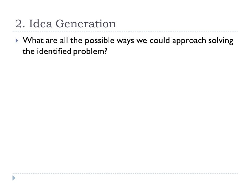 2. Idea Generation  What are all the possible ways we could approach solving the identified problem?