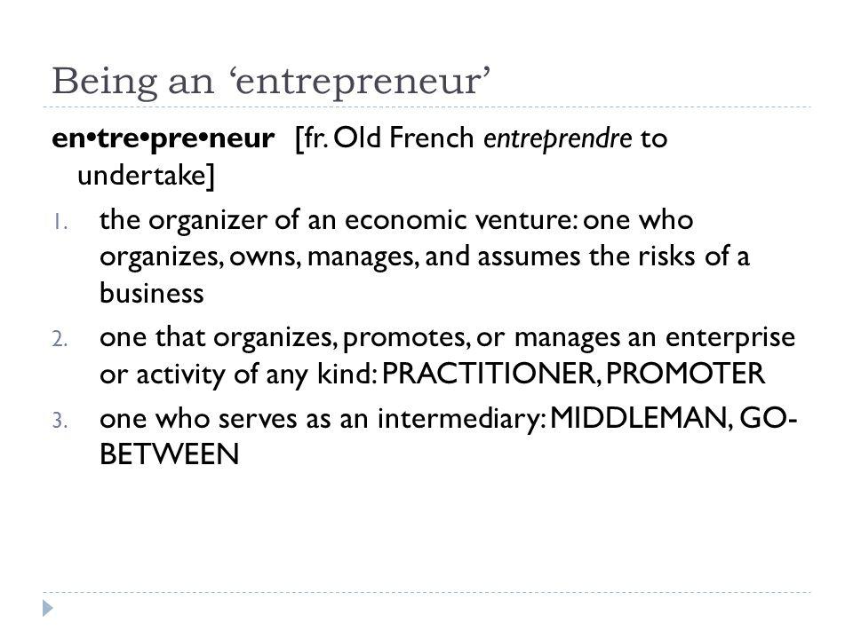Being an 'entrepreneur' entrepreneur [fr. Old French entreprendre to undertake] 1.