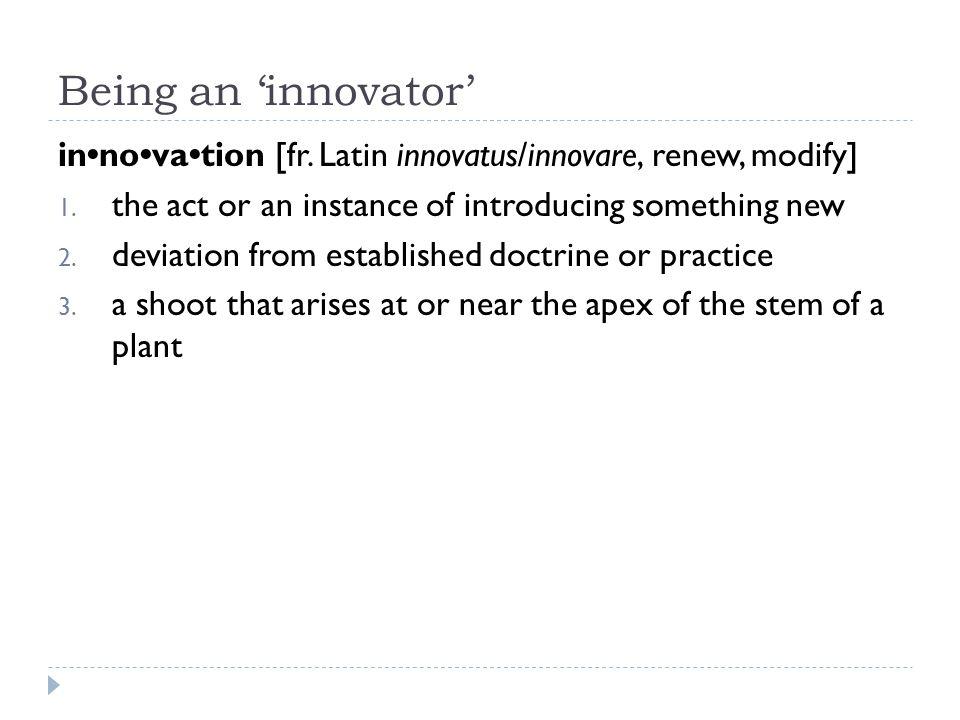 Being an 'innovator' innovation [fr. Latin innovatus/innovare, renew, modify] 1.